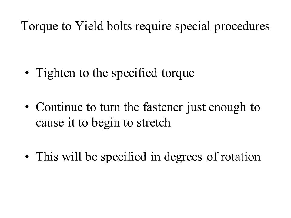 Torque to Yield bolts require special procedures Tighten to the specified torque Continue to turn the fastener just enough to cause it to begin to str