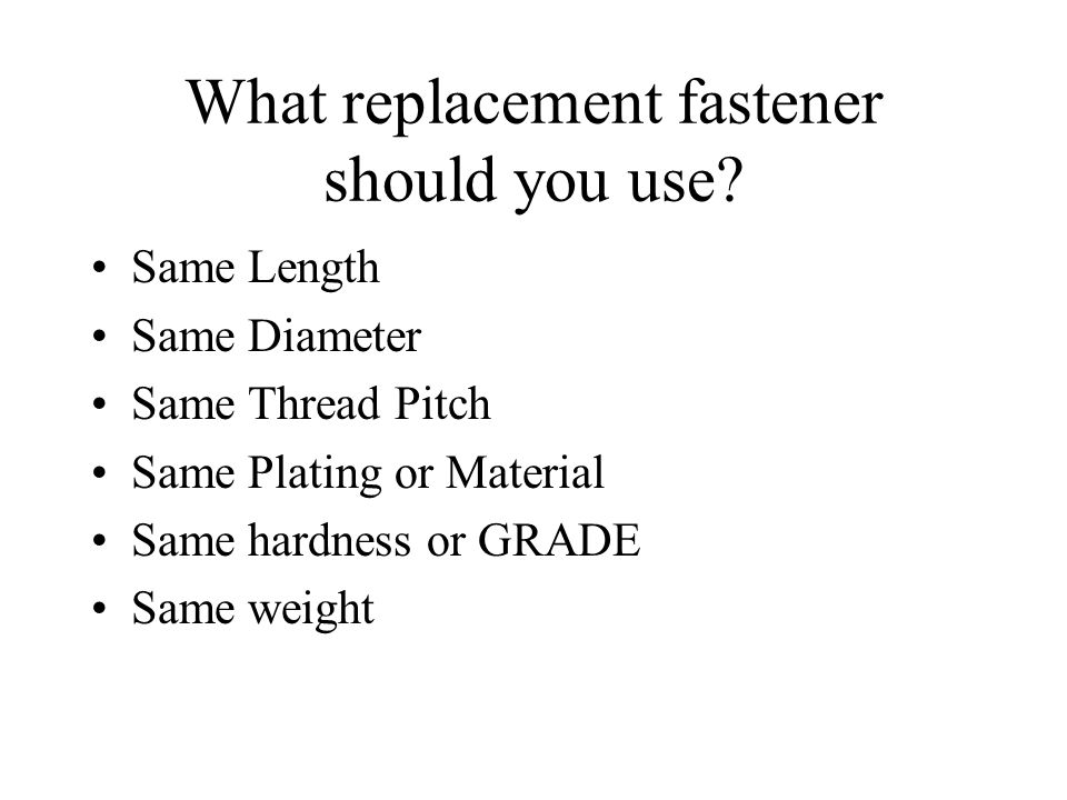 What replacement fastener should you use? Same Length Same Diameter Same Thread Pitch Same Plating or Material Same hardness or GRADE Same weight