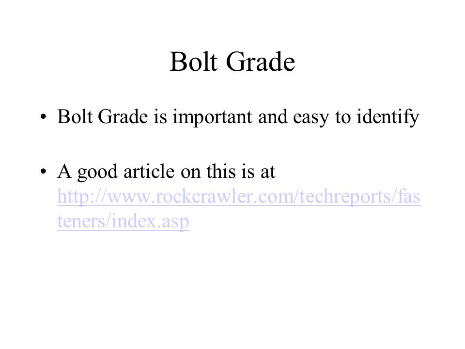 Bolt Grade Bolt Grade is important and easy to identify A good article on this is at http://www.rockcrawler.com/techreports/fas teners/index.asp http: