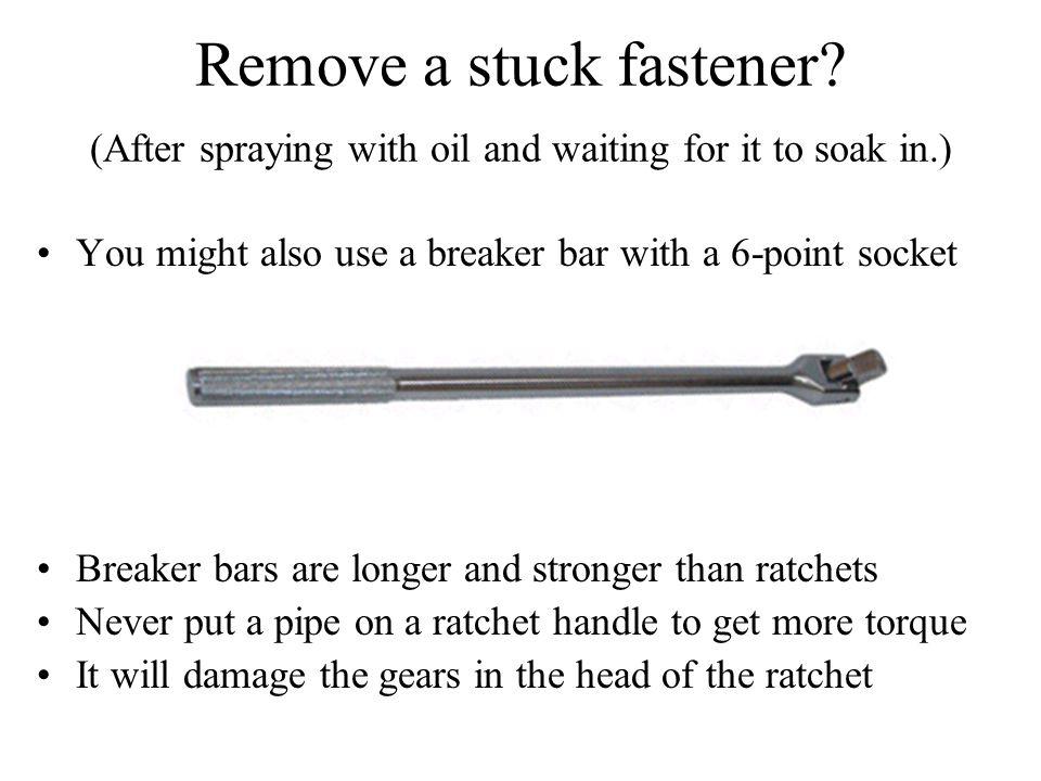 Remove a stuck fastener.