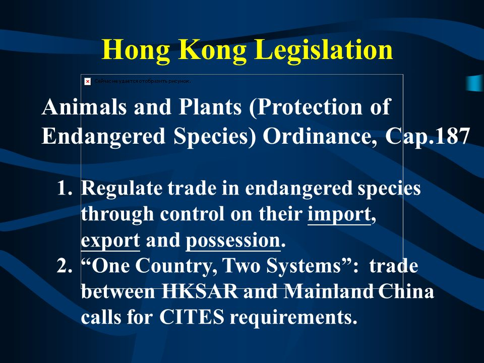 Hong Kong Legislation 1.Regulate trade in endangered species through control on their import, export and possession.