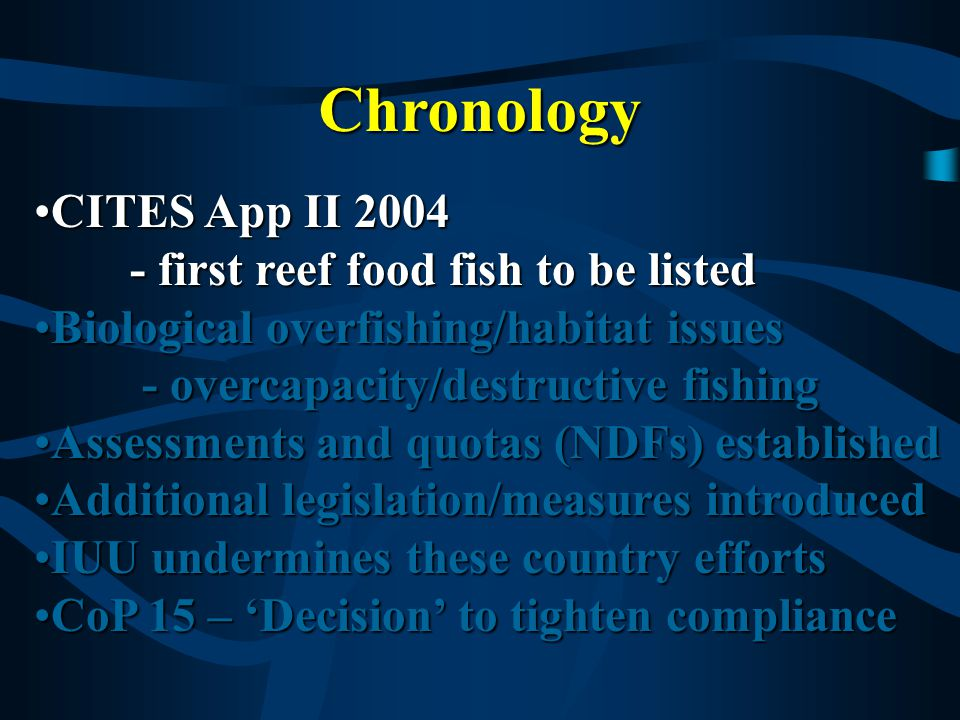 Chronology CITES App II 2004CITES App II 2004 - first reef food fish to be listed Biological overfishing/habitat issuesBiological overfishing/habitat issues - overcapacity/destructive fishing - overcapacity/destructive fishing Assessments and quotas (NDFs) establishedAssessments and quotas (NDFs) established Additional legislation/measures introducedAdditional legislation/measures introduced IUU undermines these country effortsIUU undermines these country efforts CoP 15 – 'Decision' to tighten complianceCoP 15 – 'Decision' to tighten compliance