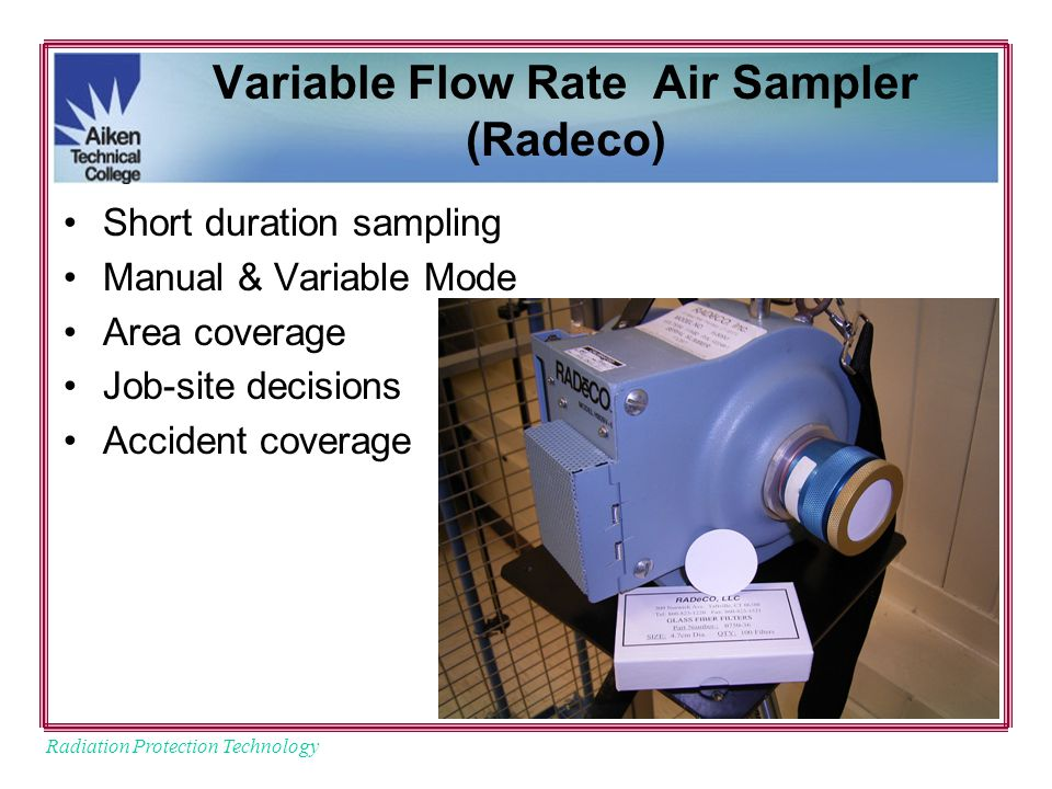 Radiation Protection Technology Variable Flow Rate Air Sampler (Radeco) Short duration sampling Manual & Variable Mode Area coverage Job-site decisions Accident coverage