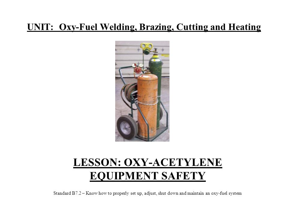 UNIT: Oxy-Fuel Welding, Brazing, Cutting and Heating LESSON: OXY-ACETYLENE EQUIPMENT SAFETY Standard B7.2 – Know how to properly set up, adjust, shut down and maintain an oxy-fuel system