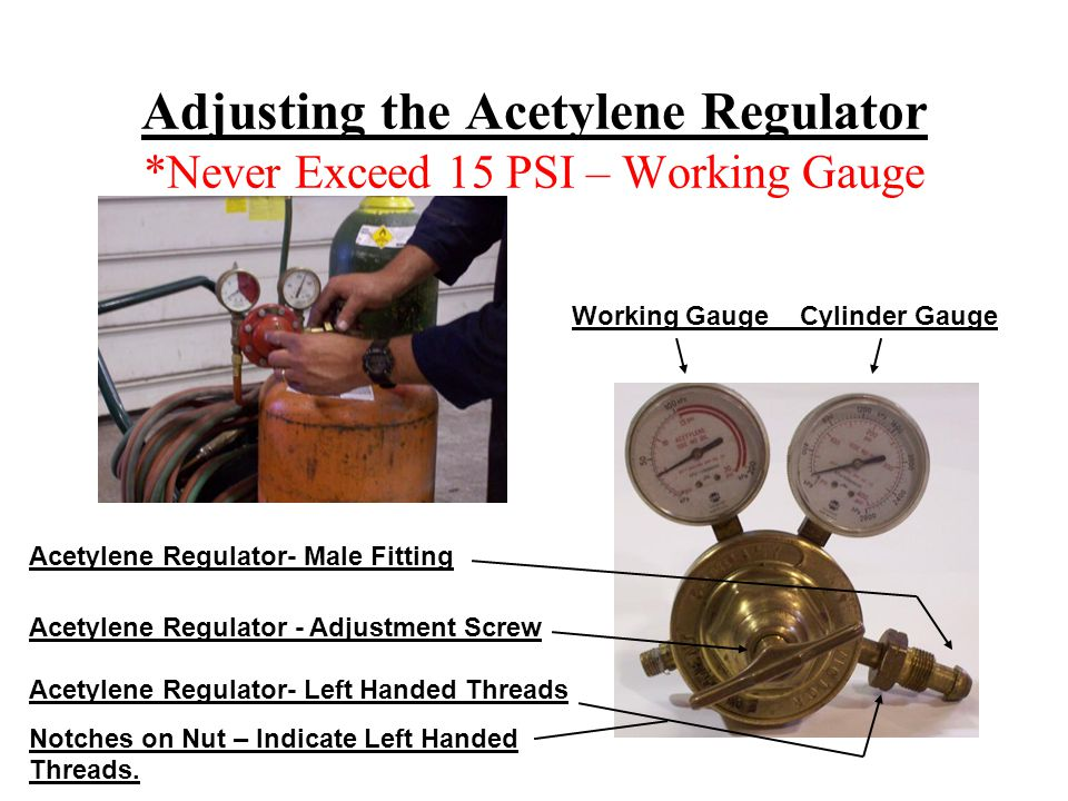 Adjusting the Acetylene Regulator *Never Exceed 15 PSI – Working Gauge Working Gauge Cylinder Gauge Acetylene Regulator - Adjustment Screw Acetylene Regulator- Male Fitting Acetylene Regulator- Left Handed Threads Notches on Nut – Indicate Left Handed Threads.
