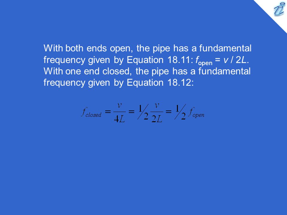 With both ends open, the pipe has a fundamental frequency given by Equation 18.11: f open = v / 2L. With one end closed, the pipe has a fundamental fr