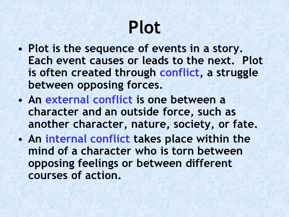 Plot Plot is the sequence of events in a story.Each event causes or leads to the next.
