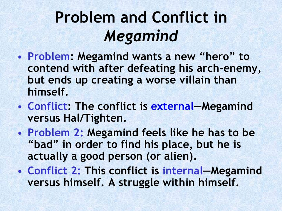 Problem and Conflict in Megamind Problem: Megamind wants a new hero to contend with after defeating his arch-enemy, but ends up creating a worse villain than himself.