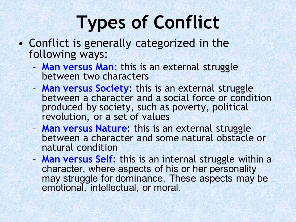 Types of Conflict Conflict is generally categorized in the following ways: –Man versus Man: this is an external struggle between two characters –Man versus Society: this is an external struggle between a character and a social force or condition produced by society, such as poverty, political revolution, or a set of values –Man versus Nature: this is an external struggle between a character and some natural obstacle or natural condition –Man versus Self: this is an internal struggle w ithin a character, where aspects of his or her personality may struggle for dominance.