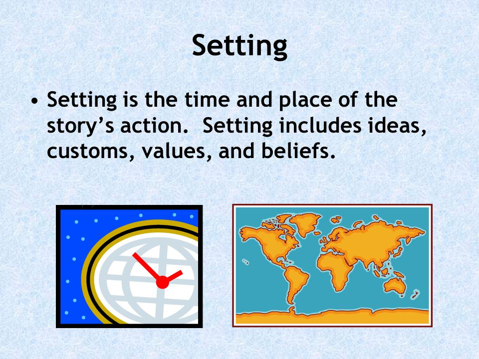 Setting Setting is the time and place of the story's action.