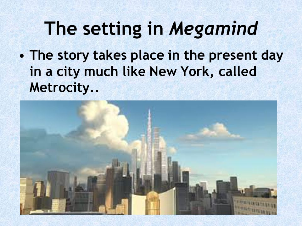The setting in Megamind The story takes place in the present day in a city much like New York, called Metrocity..