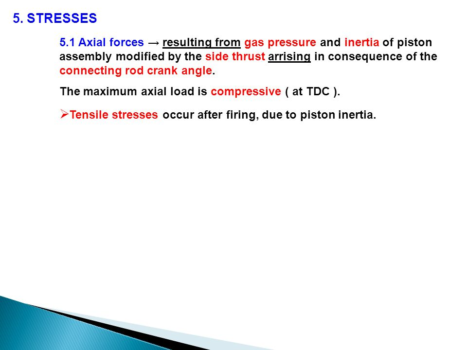 5. STRESSES 5.1 Axial forces → resulting from gas pressure and inertia of piston assembly modified by the side thrust arrising in consequence of the c