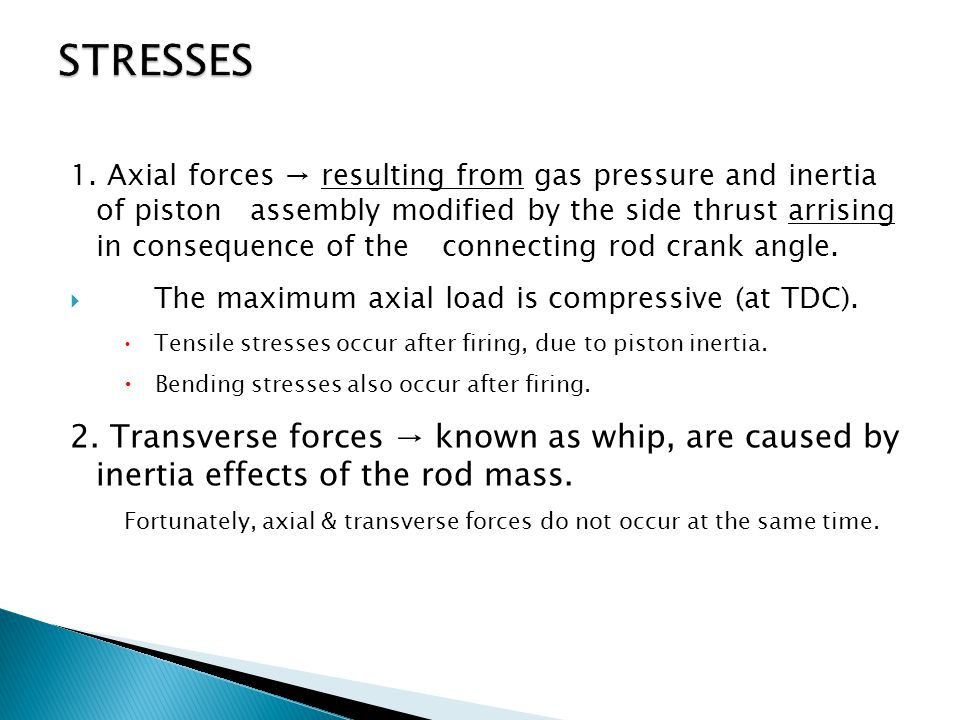 1. Axial forces → resulting from gas pressure and inertia of piston assembly modified by the side thrust arrising in consequence of the connecting rod