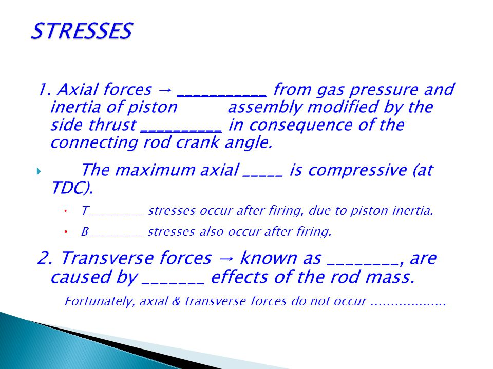 1. Axial forces → ___________ from gas pressure and inertia of piston assembly modified by the side thrust __________ in consequence of the connecting