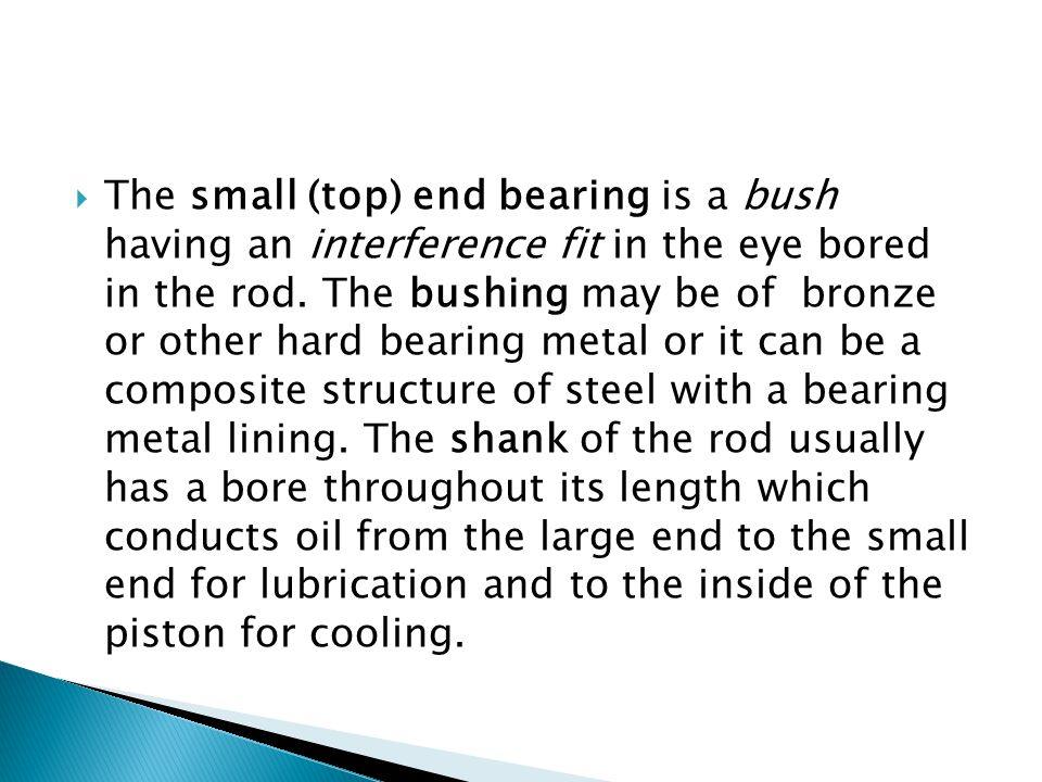  The small (top) end bearing is a bush having an interference fit in the eye bored in the rod.
