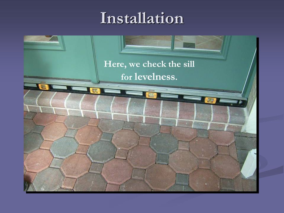 Installation Here, we check the sill for levelness.