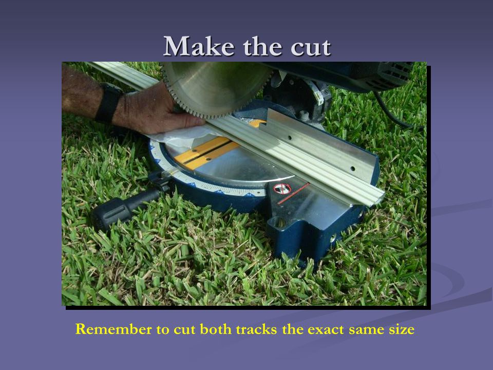 Make the cut Remember to cut both tracks the exact same size
