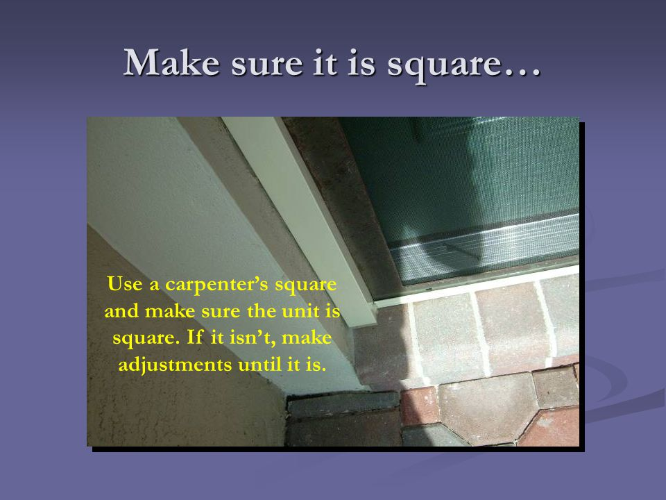 Make sure it is square… Use a carpenter's square and make sure the unit is square.