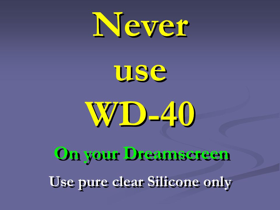 Never use WD-40 Use pure clear Silicone only On your Dreamscreen