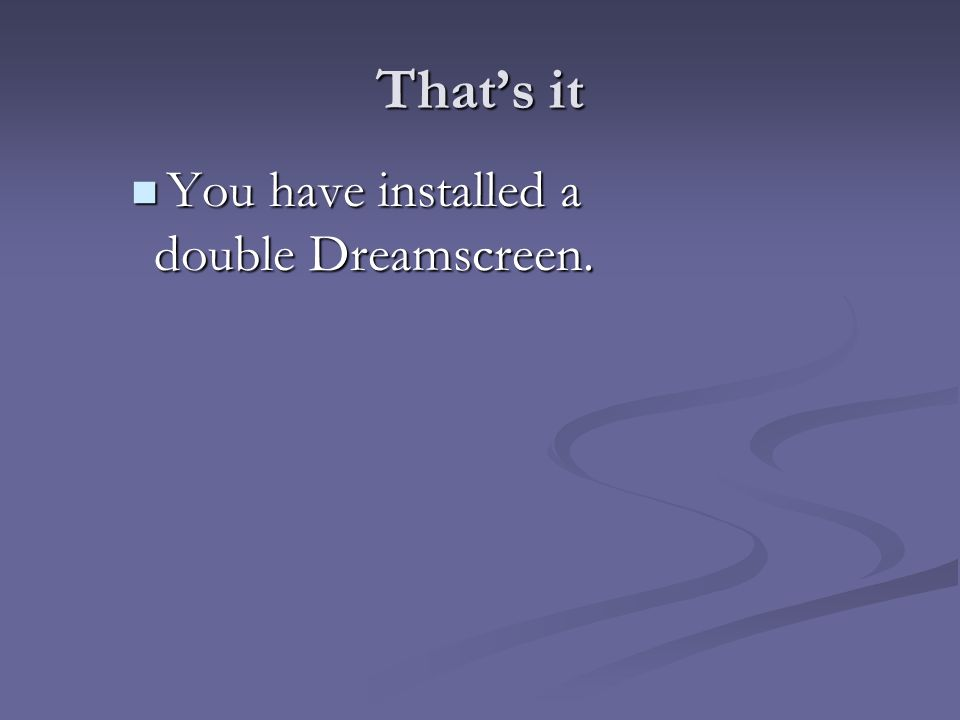 That's it You have installed a double Dreamscreen.