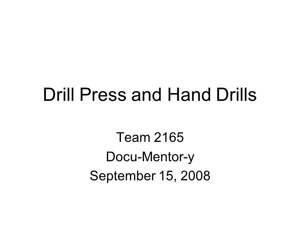 Drill Press and Hand Drills Team 2165 Docu-Mentor-y September 15, 2008