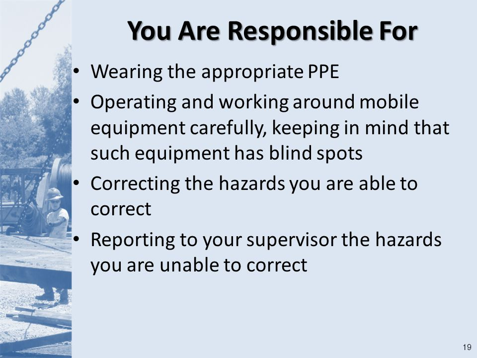 19 You Are Responsible For Wearing the appropriate PPE Operating and working around mobile equipment carefully, keeping in mind that such equipment has blind spots Correcting the hazards you are able to correct Reporting to your supervisor the hazards you are unable to correct