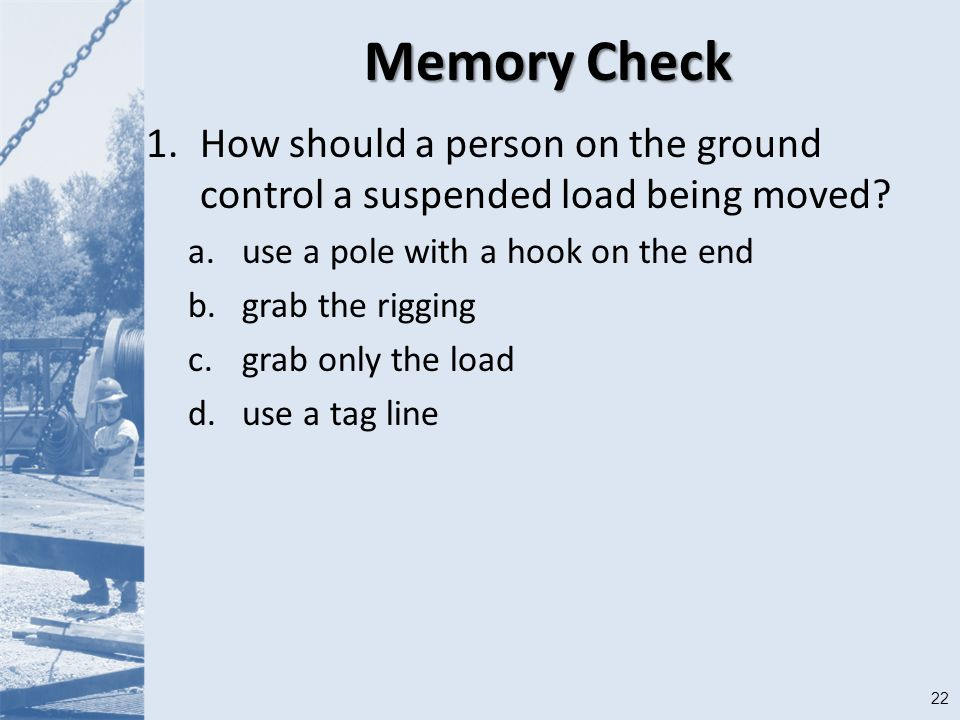 22 Memory Check 1.How should a person on the ground control a suspended load being moved.