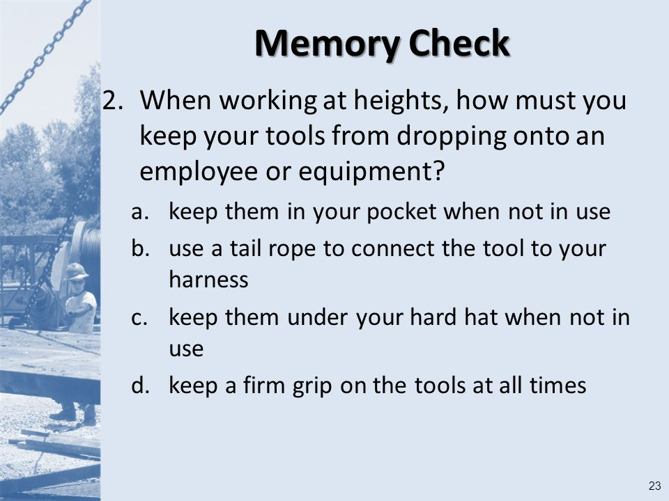 23 Memory Check 2.When working at heights, how must you keep your tools from dropping onto an employee or equipment.