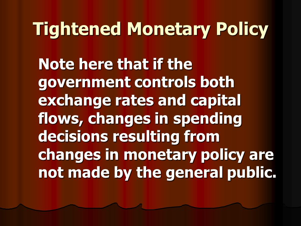 Tightened Monetary Policy Note here that if the government controls both exchange rates and capital flows, changes in spending decisions resulting from changes in monetary policy are not made by the general public.