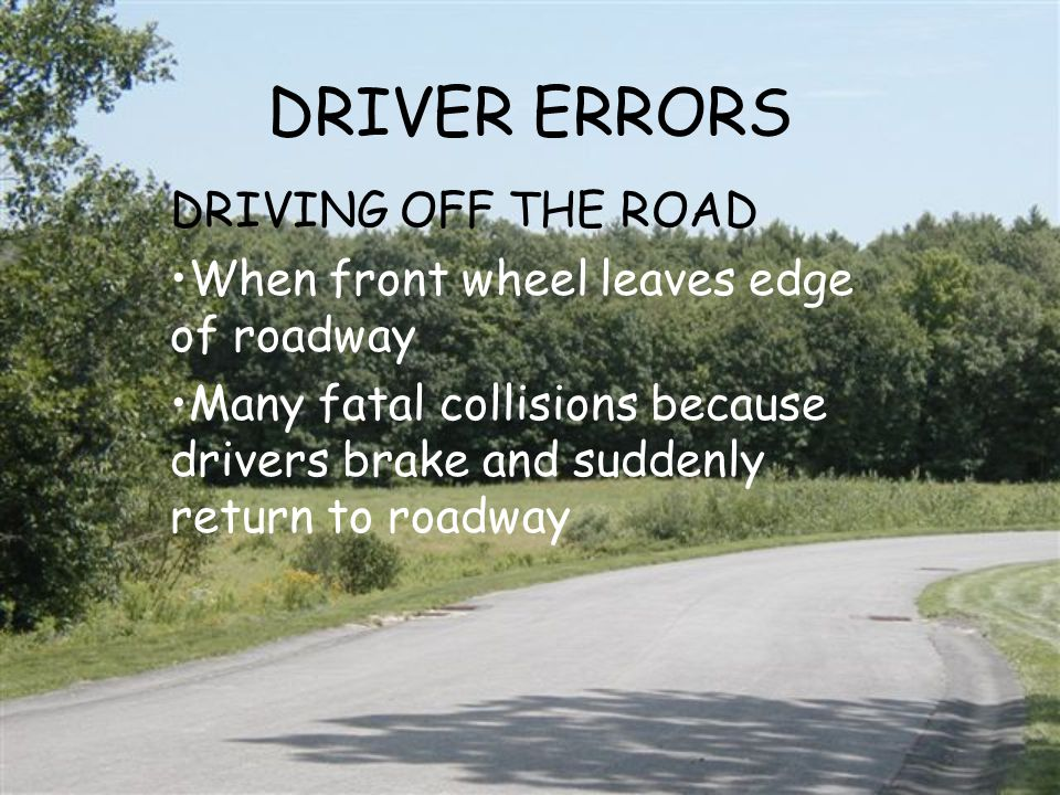DRIVER ERRORS DRIVING OFF THE ROAD When front wheel leaves edge of roadway Many fatal collisions because drivers brake and suddenly return to roadway