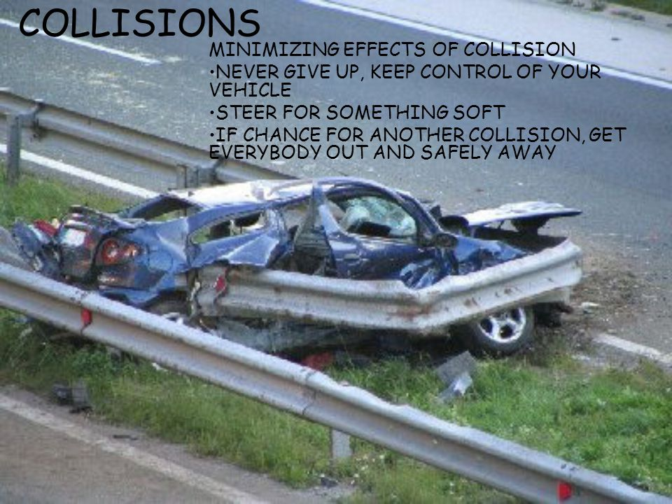 COLLISIONS MINIMIZING EFFECTS OF COLLISION NEVER GIVE UP, KEEP CONTROL OF YOUR VEHICLE STEER FOR SOMETHING SOFT IF CHANCE FOR ANOTHER COLLISION, GET E
