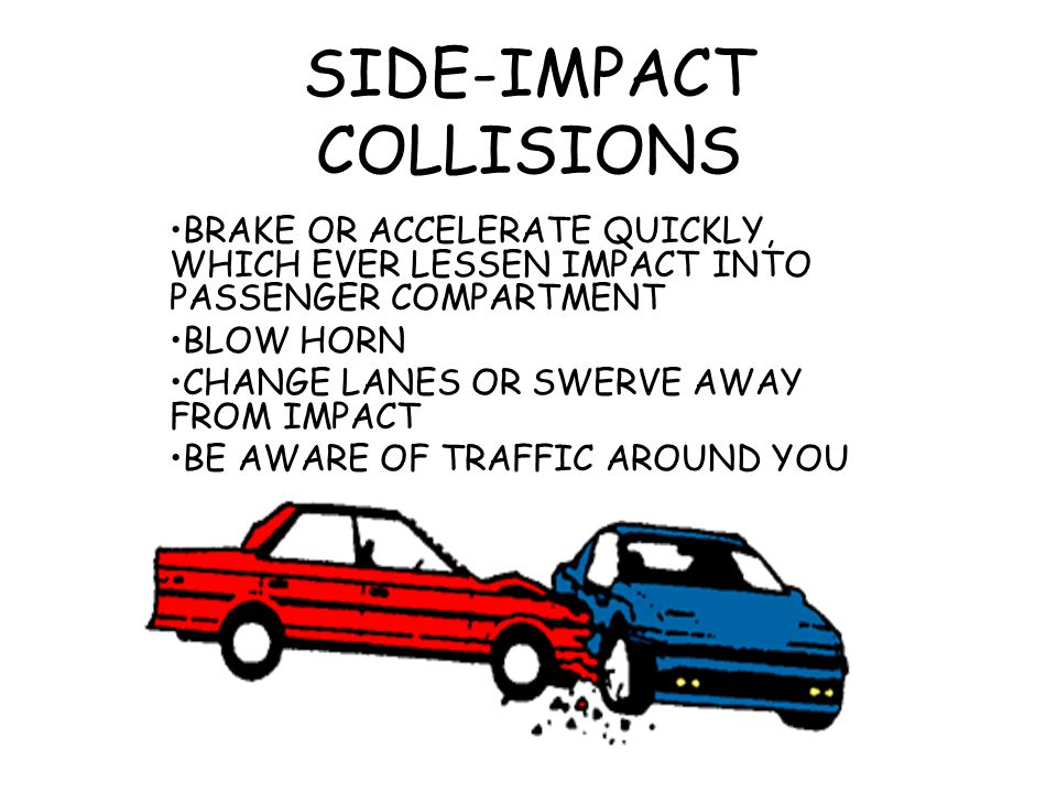SIDE-IMPACT COLLISIONS BRAKE OR ACCELERATE QUICKLY, WHICH EVER LESSEN IMPACT INTO PASSENGER COMPARTMENT BLOW HORN CHANGE LANES OR SWERVE AWAY FROM IMP