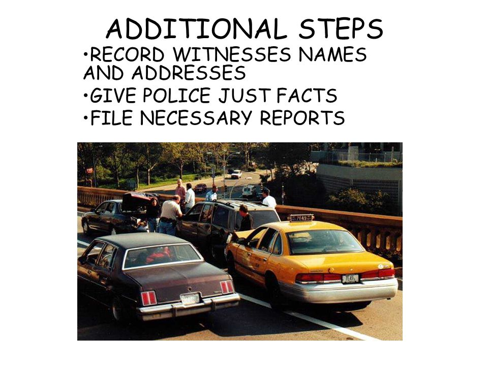 ADDITIONAL STEPS RECORD WITNESSES NAMES AND ADDRESSES GIVE POLICE JUST FACTS FILE NECESSARY REPORTS