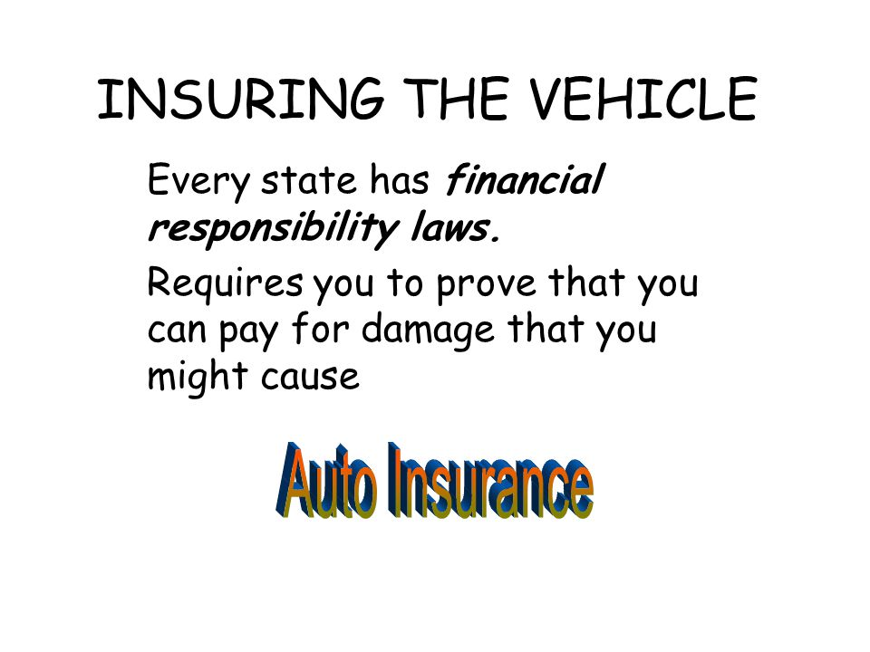 INSURING THE VEHICLE Every state has financial responsibility laws. Requires you to prove that you can pay for damage that you might cause