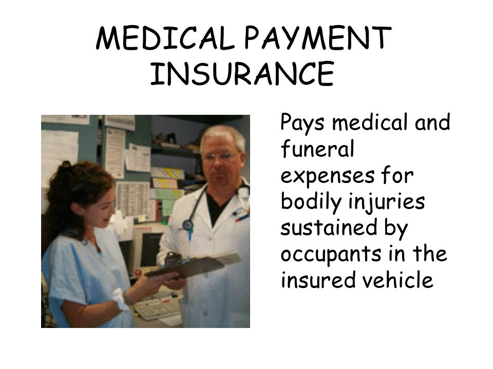 MEDICAL PAYMENT INSURANCE Pays medical and funeral expenses for bodily injuries sustained by occupants in the insured vehicle