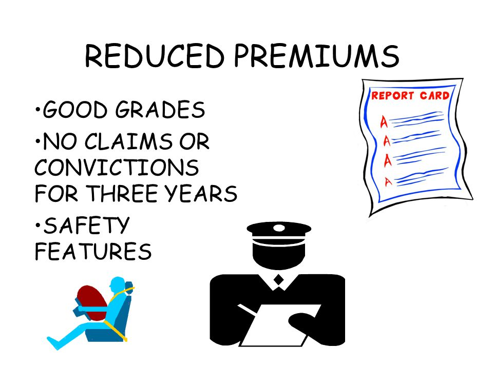 REDUCED PREMIUMS GOOD GRADES NO CLAIMS OR CONVICTIONS FOR THREE YEARS SAFETY FEATURES