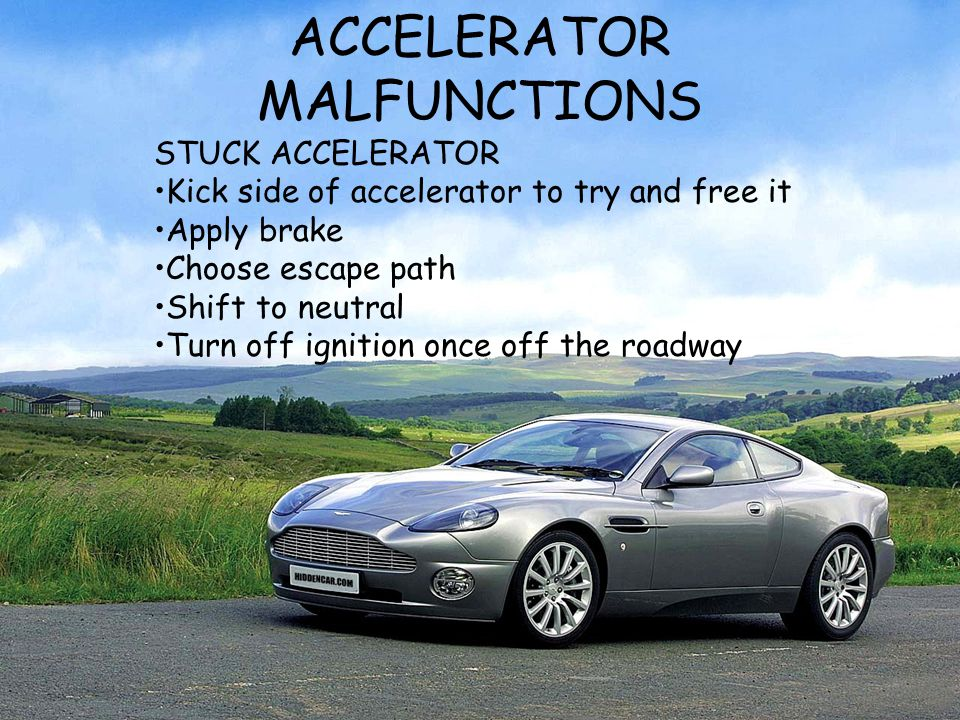ACCELERATOR MALFUNCTIONS STUCK ACCELERATOR Kick side of accelerator to try and free it Apply brake Choose escape path Shift to neutral Turn off igniti