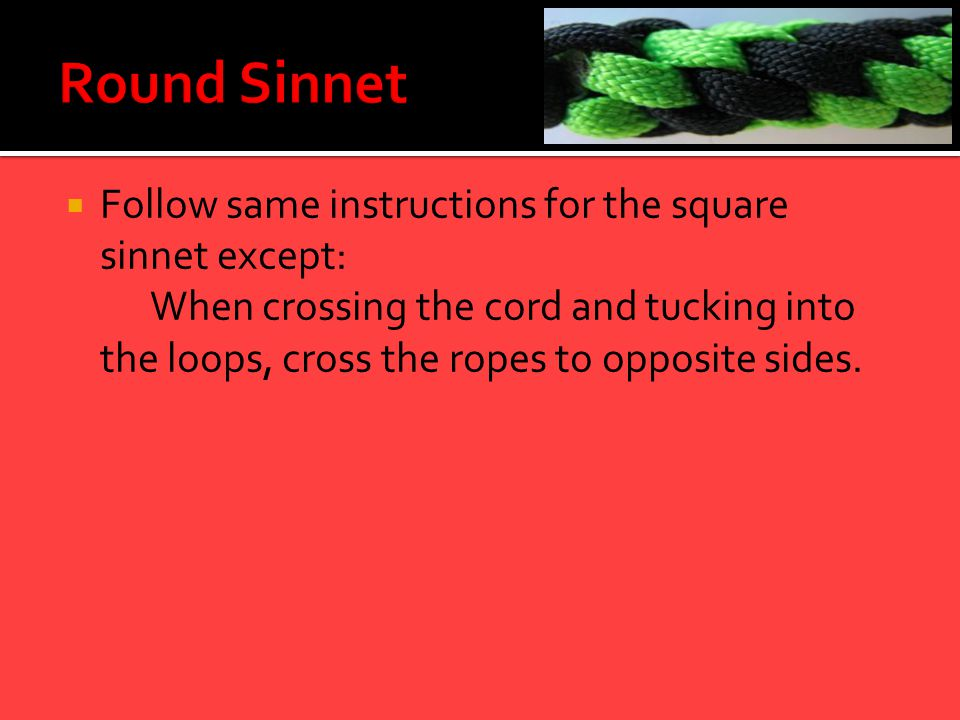  Follow same instructions for the square sinnet except: When crossing the cord and tucking into the loops, cross the ropes to opposite sides.