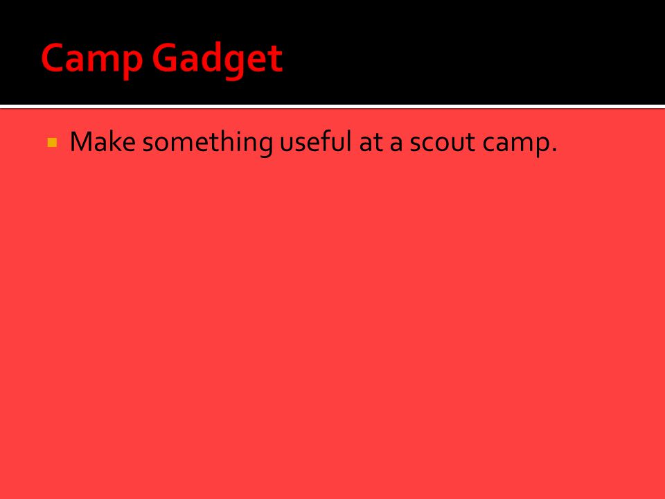  Make something useful at a scout camp.