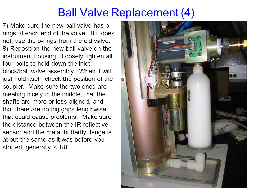 Ball Valve Replacement (4) 7) Make sure the new ball valve has o- rings at each end of the valve. If it does not, use the o-rings from the old valve.