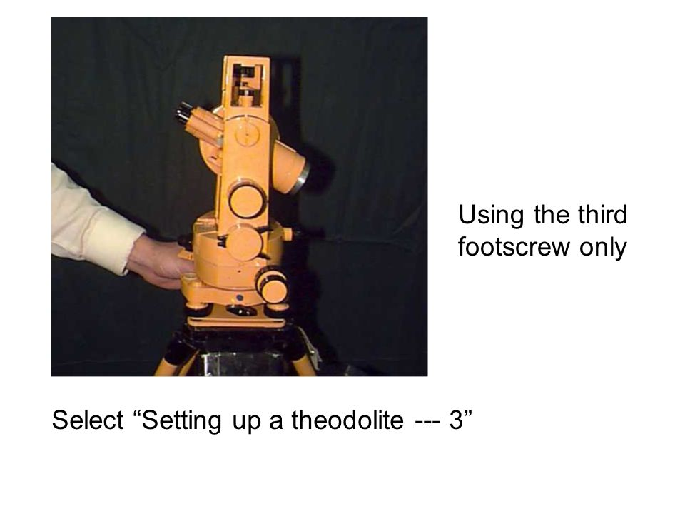 Using the third footscrew only Select Setting up a theodolite --- 3
