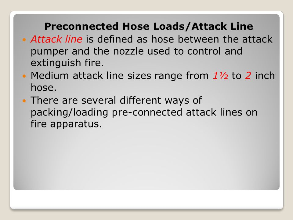 Preconnected Hose Loads/Attack Line Attack line is defined as hose between the attack pumper and the nozzle used to control and extinguish fire. Mediu