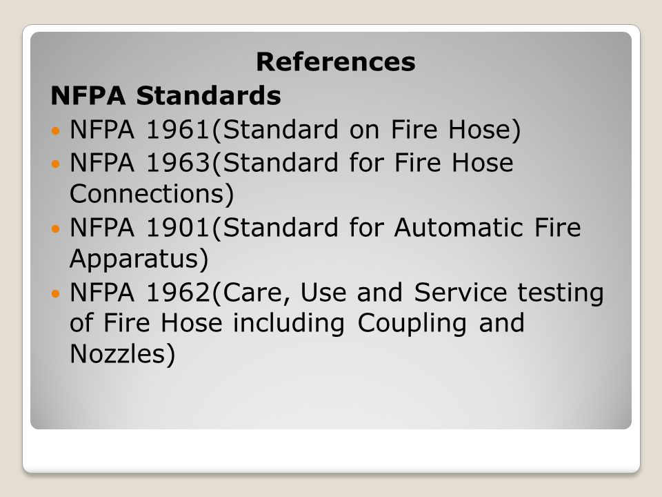 References NFPA Standards NFPA 1961(Standard on Fire Hose) NFPA 1963(Standard for Fire Hose Connections) NFPA 1901(Standard for Automatic Fire Apparatus) NFPA 1962(Care, Use and Service testing of Fire Hose including Coupling and Nozzles)