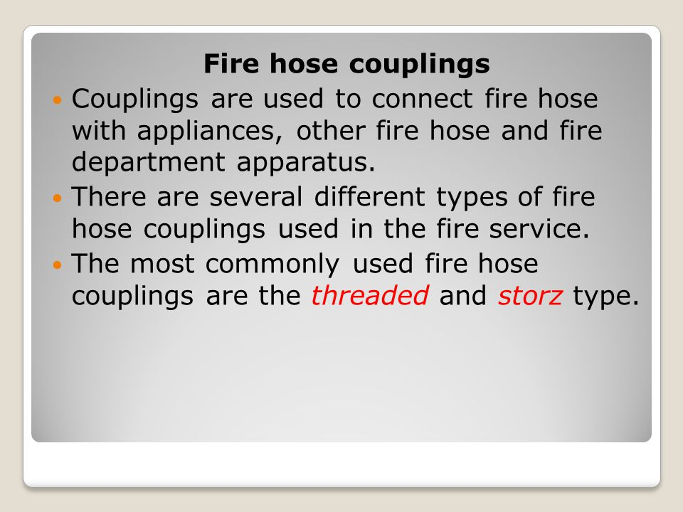 Fire hose couplings Couplings are used to connect fire hose with appliances, other fire hose and fire department apparatus. There are several differen