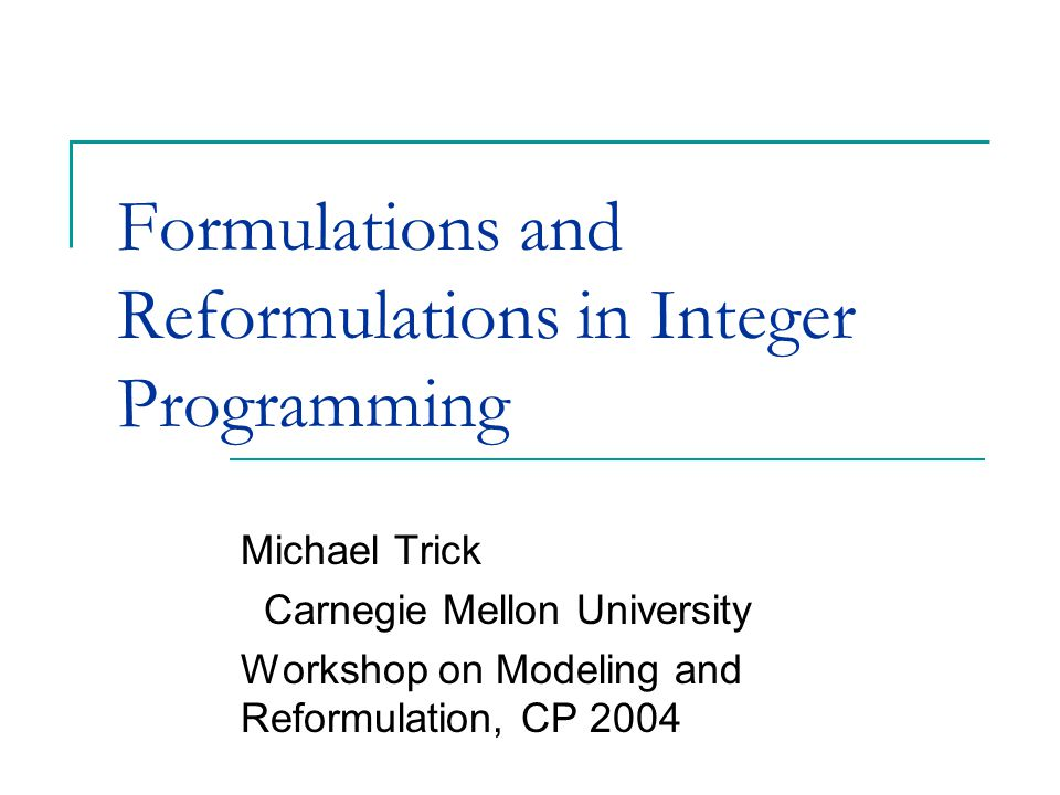 Formulations and Reformulations in Integer Programming Michael Trick Carnegie Mellon University Workshop on Modeling and Reformulation, CP 2004