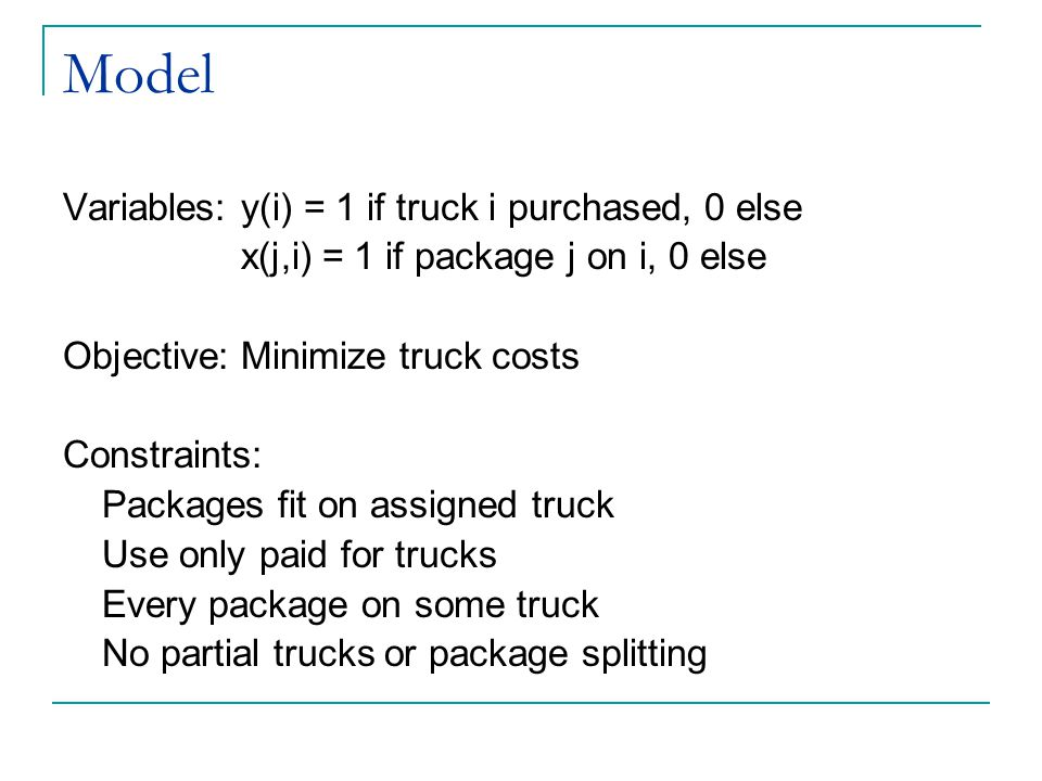 Model Variables: y(i) = 1 if truck i purchased, 0 else x(j,i) = 1 if package j on i, 0 else Objective: Minimize truck costs Constraints: Packages fit on assigned truck Use only paid for trucks Every package on some truck No partial trucks or package splitting