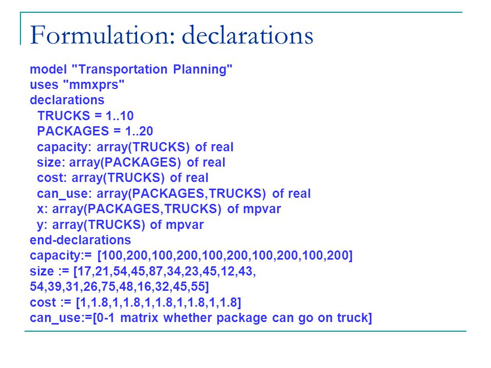 Formulation: declarations model Transportation Planning uses mmxprs declarations TRUCKS = 1..10 PACKAGES = 1..20 capacity: array(TRUCKS) of real size: array(PACKAGES) of real cost: array(TRUCKS) of real can_use: array(PACKAGES,TRUCKS) of real x: array(PACKAGES,TRUCKS) of mpvar y: array(TRUCKS) of mpvar end-declarations capacity:= [100,200,100,200,100,200,100,200,100,200] size := [17,21,54,45,87,34,23,45,12,43, 54,39,31,26,75,48,16,32,45,55] cost := [1,1.8,1,1.8,1,1.8,1,1.8,1,1.8] can_use:=[0-1 matrix whether package can go on truck]