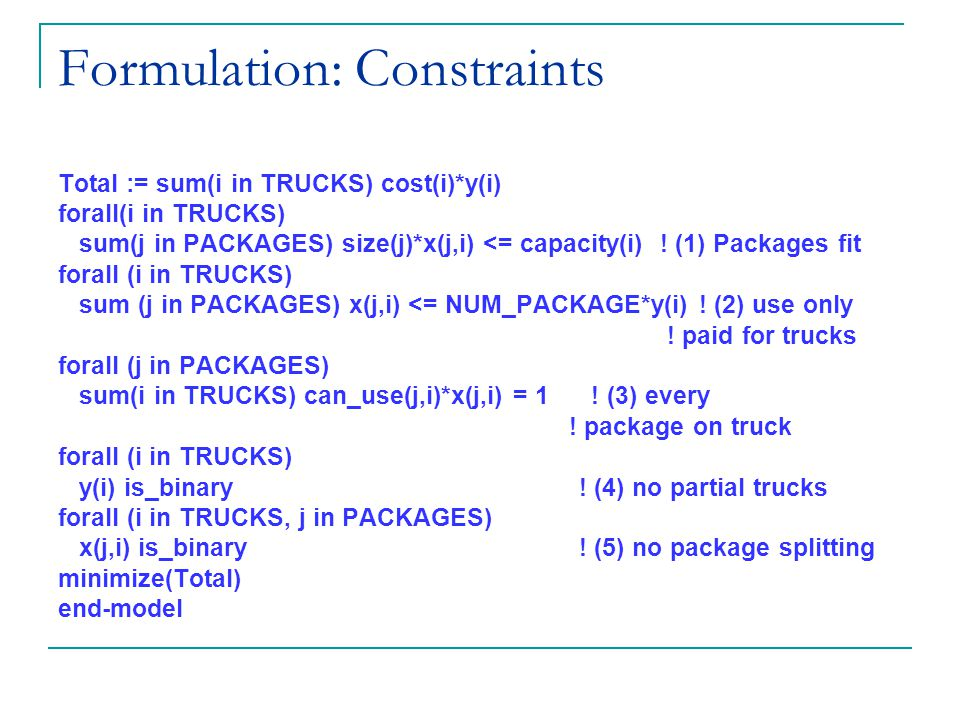 Formulation: Constraints Total := sum(i in TRUCKS) cost(i)*y(i) forall(i in TRUCKS) sum(j in PACKAGES) size(j)*x(j,i) <= capacity(i) .