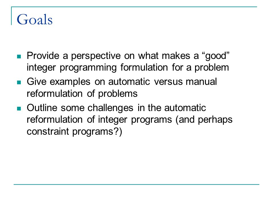 Goals Provide a perspective on what makes a good integer programming formulation for a problem Give examples on automatic versus manual reformulation of problems Outline some challenges in the automatic reformulation of integer programs (and perhaps constraint programs?)
