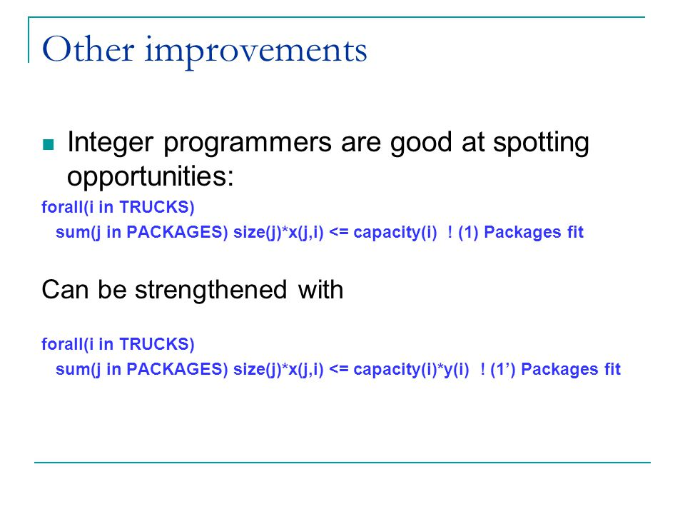 Other improvements Integer programmers are good at spotting opportunities: forall(i in TRUCKS) sum(j in PACKAGES) size(j)*x(j,i) <= capacity(i) .